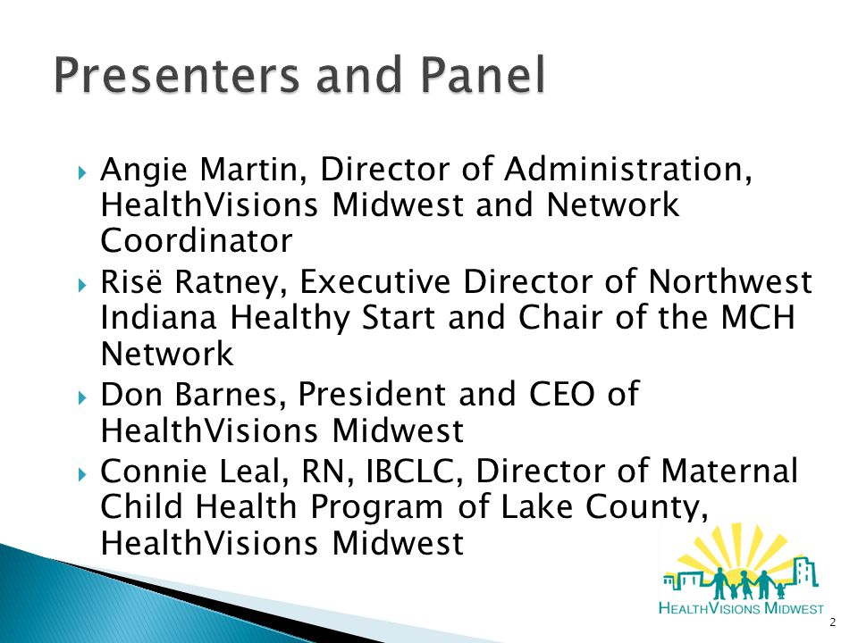  Angie Martin, Director of Administration, HealthVisions Midwest and Network Coordinator  Risë Ratney, Executive Director of Northwest Indiana Healthy Start and Chair of the MCH Network  Don Barnes, President and CEO of HealthVisions Midwest  Connie Leal, RN, IBCLC, Director of Maternal Child Health Program of Lake County, HealthVisions Midwest 2