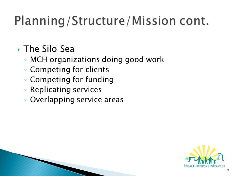  The Silo Sea ◦ MCH organizations doing good work ◦ Competing for clients ◦ Competing for funding ◦ Replicating services ◦ Overlapping service areas 9