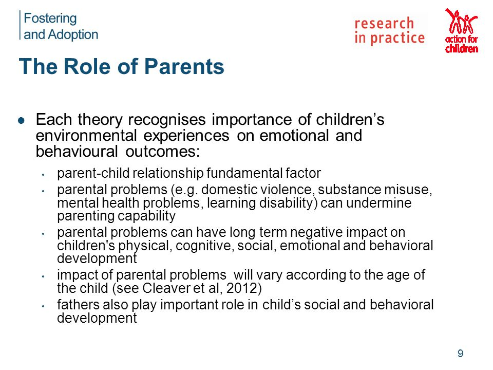 The Role of Parents Each theory recognises importance of children's environmental experiences on emotional and behavioural outcomes: parent-child relationship fundamental factor parental problems (e.g.