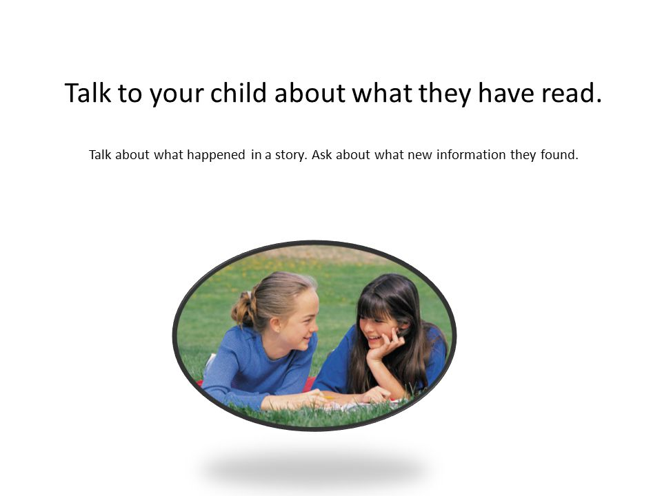 Talk to your child about what they have read. Talk about what happened in a story.