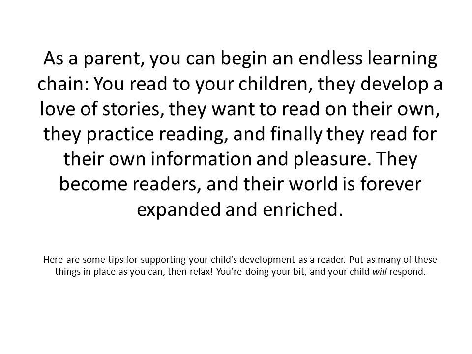 As a parent, you can begin an endless learning chain: You read to your children, they develop a love of stories, they want to read on their own, they practice reading, and finally they read for their own information and pleasure.