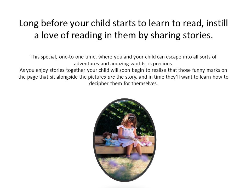 Long before your child starts to learn to read, instill a love of reading in them by sharing stories.