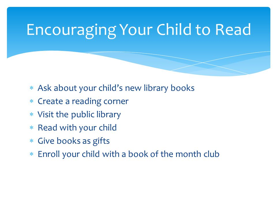  Ask about your child's new library books  Create a reading corner  Visit the public library  Read with your child  Give books as gifts  Enroll your child with a book of the month club Encouraging Your Child to Read
