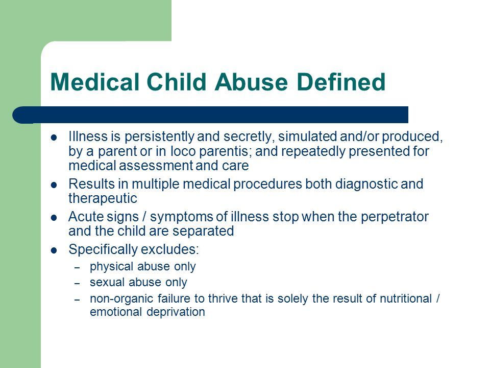 Medical Child Abuse Defined Illness is persistently and secretly, simulated and/or produced, by a parent or in loco parentis; and repeatedly presented for medical assessment and care Results in multiple medical procedures both diagnostic and therapeutic Acute signs / symptoms of illness stop when the perpetrator and the child are separated Specifically excludes: – physical abuse only – sexual abuse only – non-organic failure to thrive that is solely the result of nutritional / emotional deprivation
