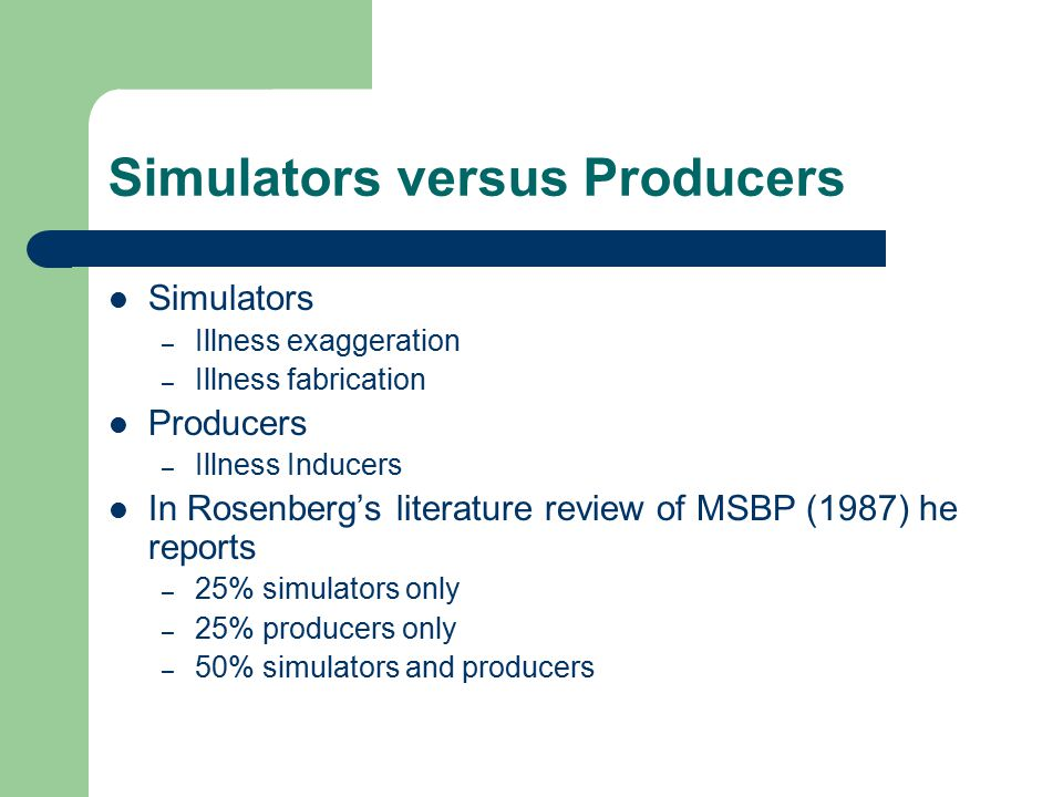 Simulators versus Producers Simulators – Illness exaggeration – Illness fabrication Producers – Illness Inducers In Rosenberg's literature review of MSBP (1987) he reports – 25% simulators only – 25% producers only – 50% simulators and producers