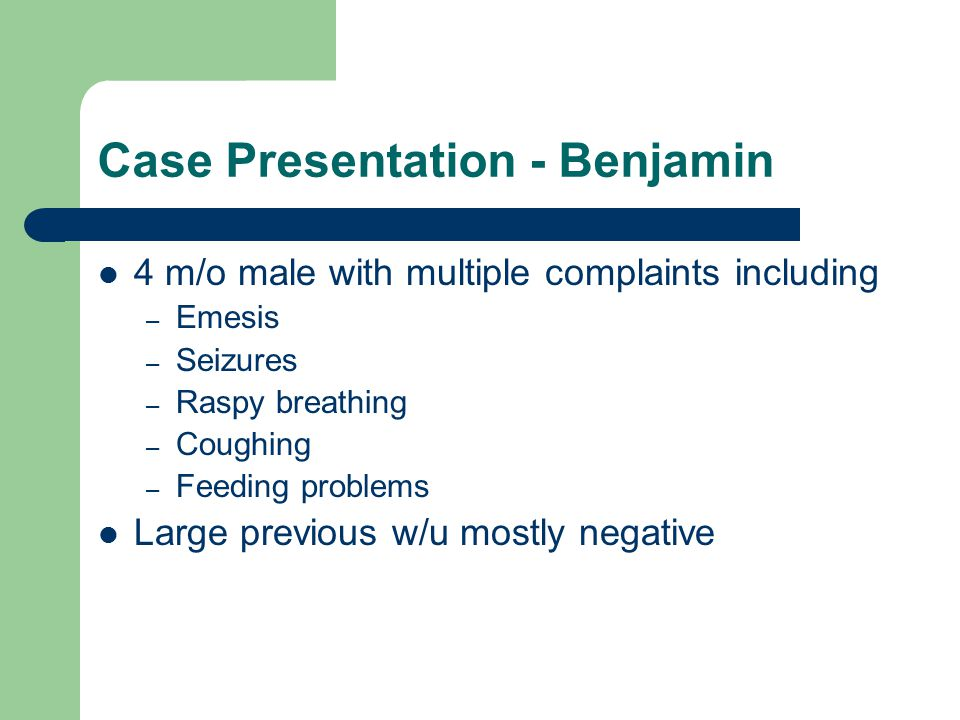 Case Presentation - Benjamin 4 m/o male with multiple complaints including – Emesis – Seizures – Raspy breathing – Coughing – Feeding problems Large previous w/u mostly negative
