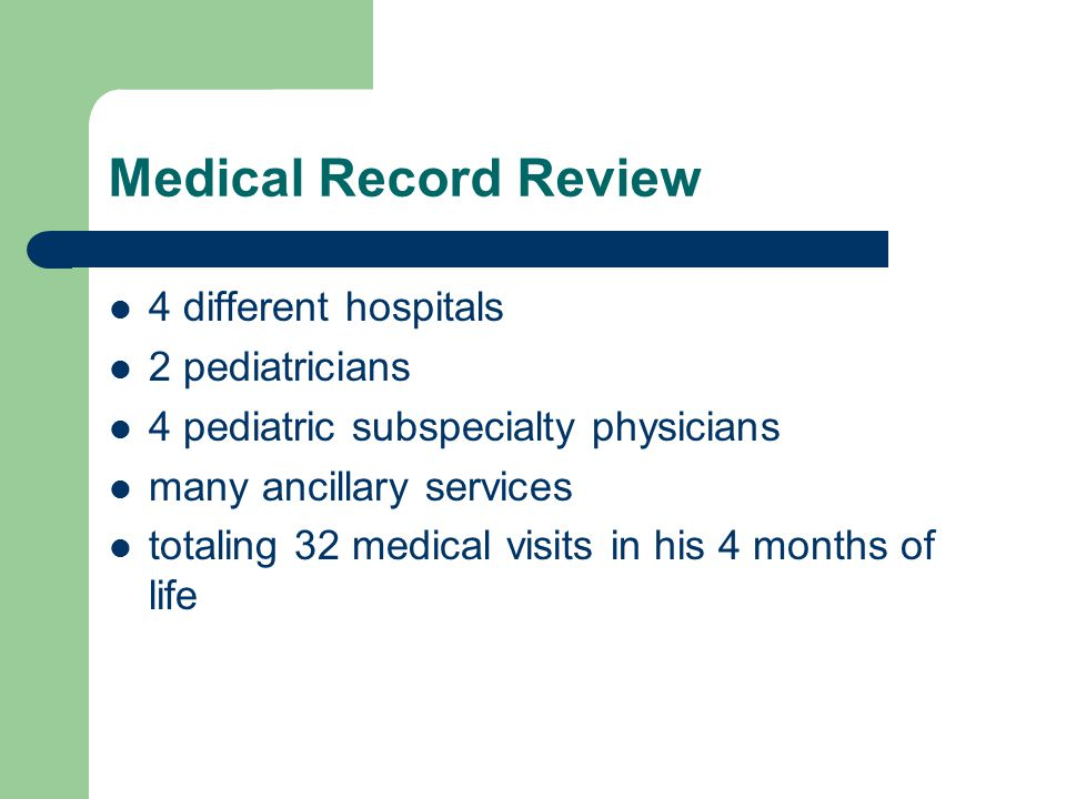 Medical Record Review 4 different hospitals 2 pediatricians 4 pediatric subspecialty physicians many ancillary services totaling 32 medical visits in his 4 months of life