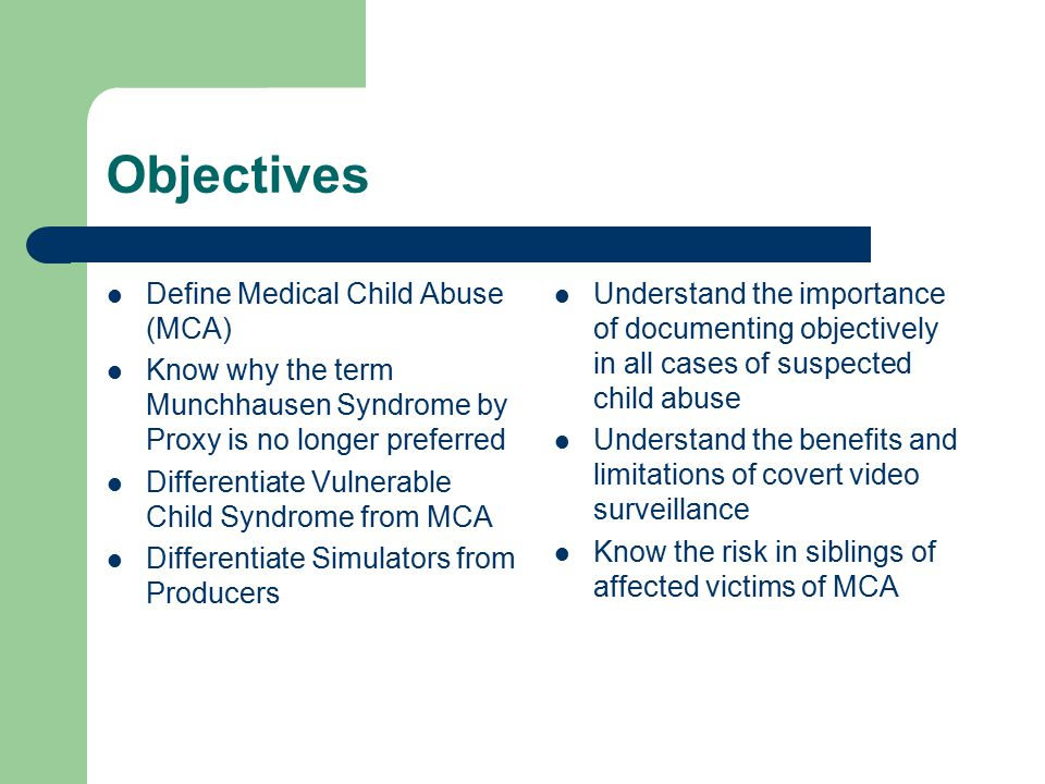 Objectives Define Medical Child Abuse (MCA) Know why the term Munchhausen Syndrome by Proxy is no longer preferred Differentiate Vulnerable Child Syndrome from MCA Differentiate Simulators from Producers Understand the importance of documenting objectively in all cases of suspected child abuse Understand the benefits and limitations of covert video surveillance Know the risk in siblings of affected victims of MCA