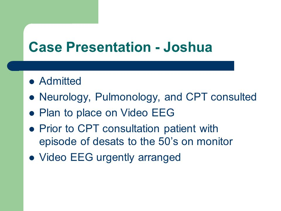 Case Presentation - Joshua Admitted Neurology, Pulmonology, and CPT consulted Plan to place on Video EEG Prior to CPT consultation patient with episode of desats to the 50's on monitor Video EEG urgently arranged