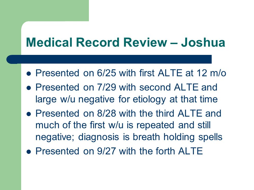 Medical Record Review – Joshua Presented on 6/25 with first ALTE at 12 m/o Presented on 7/29 with second ALTE and large w/u negative for etiology at that time Presented on 8/28 with the third ALTE and much of the first w/u is repeated and still negative; diagnosis is breath holding spells Presented on 9/27 with the forth ALTE