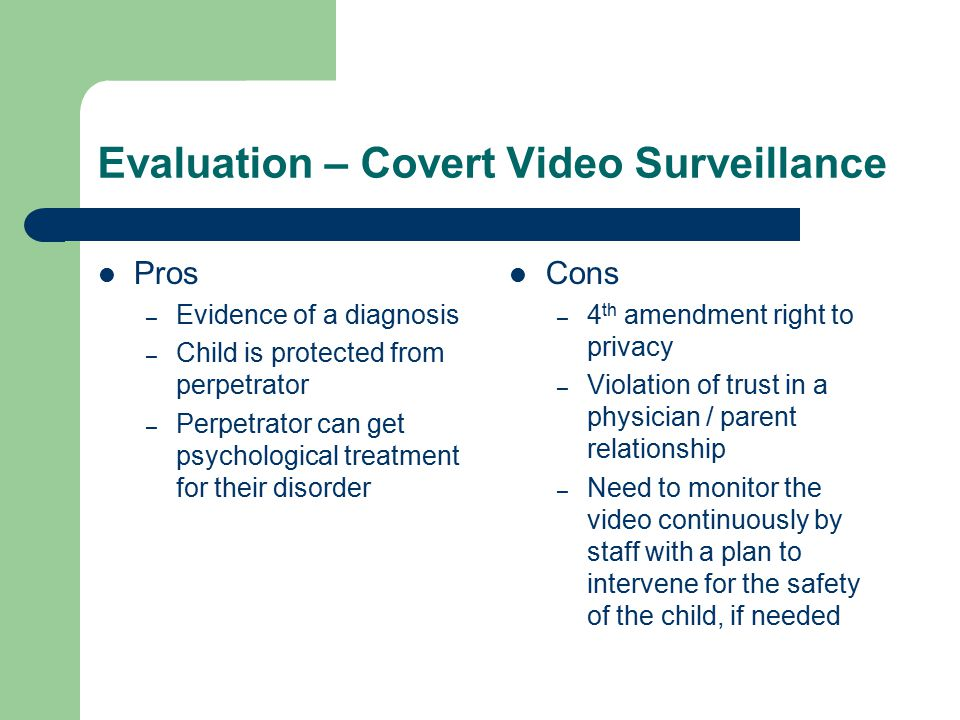 Evaluation – Covert Video Surveillance Pros – Evidence of a diagnosis – Child is protected from perpetrator – Perpetrator can get psychological treatment for their disorder Cons – 4 th amendment right to privacy – Violation of trust in a physician / parent relationship – Need to monitor the video continuously by staff with a plan to intervene for the safety of the child, if needed