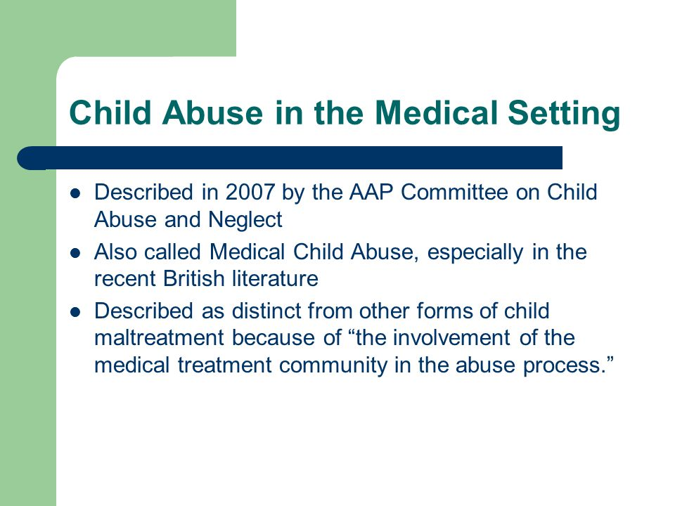 Child Abuse in the Medical Setting Described in 2007 by the AAP Committee on Child Abuse and Neglect Also called Medical Child Abuse, especially in the recent British literature Described as distinct from other forms of child maltreatment because of the involvement of the medical treatment community in the abuse process.