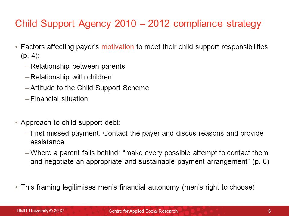 RMIT University © 2012 Centre for Applied Social Research 6 Child Support Agency 2010 – 2012 compliance strategy Factors affecting payer's motivation to meet their child support responsibilities (p.