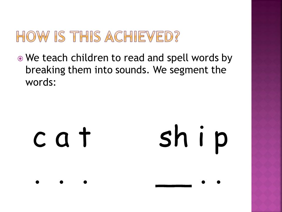  We teach children to read and spell words by breaking them into sounds.