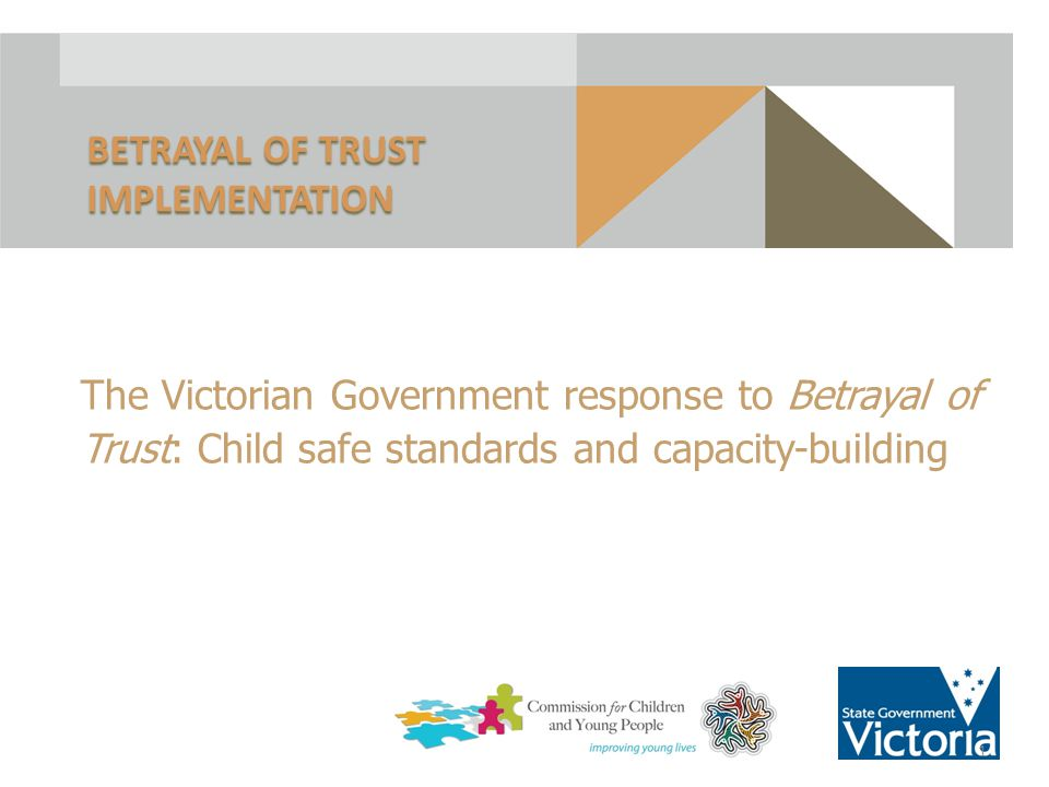 The Victorian Government response to Betrayal of Trust: Child safe standards and capacity-building BETRAYAL OF TRUST IMPLEMENTATION 1