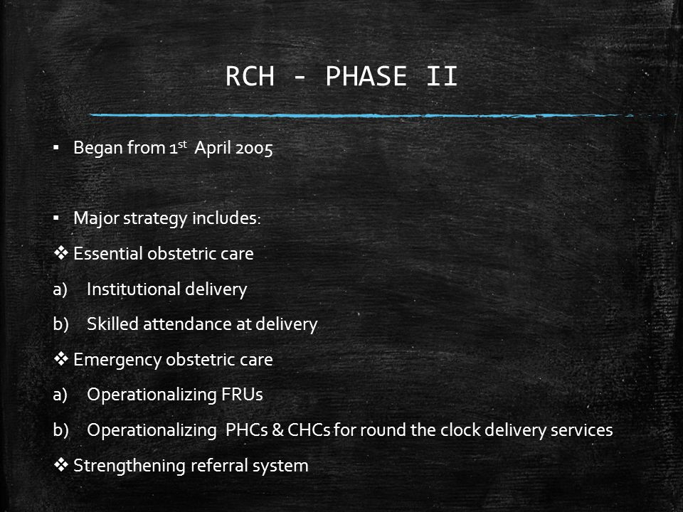 RCH - PHASE II ▪ Began from 1 st April 2005 ▪ Major strategy includes:  Essential obstetric care a)Institutional delivery b)Skilled attendance at delivery  Emergency obstetric care a)Operationalizing FRUs b)Operationalizing PHCs & CHCs for round the clock delivery services  Strengthening referral system