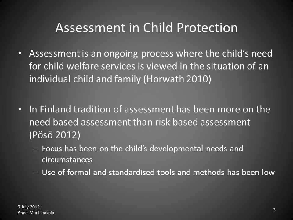 Assessment in Child Protection Assessment is an ongoing process where the child's need for child welfare services is viewed in the situation of an individual child and family (Horwath 2010) In Finland tradition of assessment has been more on the need based assessment than risk based assessment (Pösö 2012) – Focus has been on the child's developmental needs and circumstances – Use of formal and standardised tools and methods has been low 9 July 2012 Anne-Mari Jaakola 3