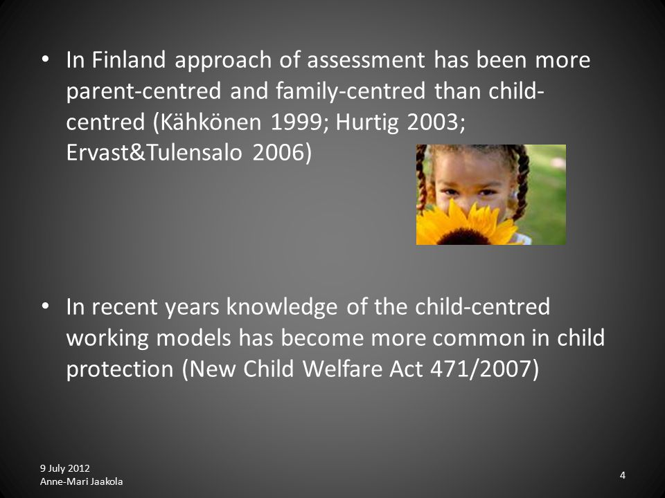 4 In Finland approach of assessment has been more parent-centred and family-centred than child- centred (Kähkönen 1999; Hurtig 2003; Ervast&Tulensalo 2006) In recent years knowledge of the child-centred working models has become more common in child protection (New Child Welfare Act 471/2007)