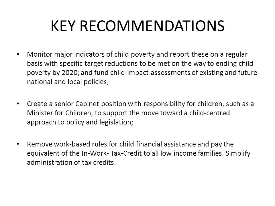 KEY RECOMMENDATIONS Monitor major indicators of child poverty and report these on a regular basis with specific target reductions to be met on the way to ending child poverty by 2020; and fund child-impact assessments of existing and future national and local policies; Create a senior Cabinet position with responsibility for children, such as a Minister for Children, to support the move toward a child-centred approach to policy and legislation; Remove work-based rules for child financial assistance and pay the equivalent of the In-Work- Tax-Credit to all low income families.