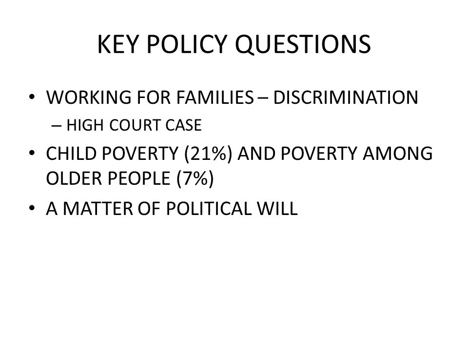 KEY POLICY QUESTIONS WORKING FOR FAMILIES – DISCRIMINATION – HIGH COURT CASE CHILD POVERTY (21%) AND POVERTY AMONG OLDER PEOPLE (7%) A MATTER OF POLITICAL WILL