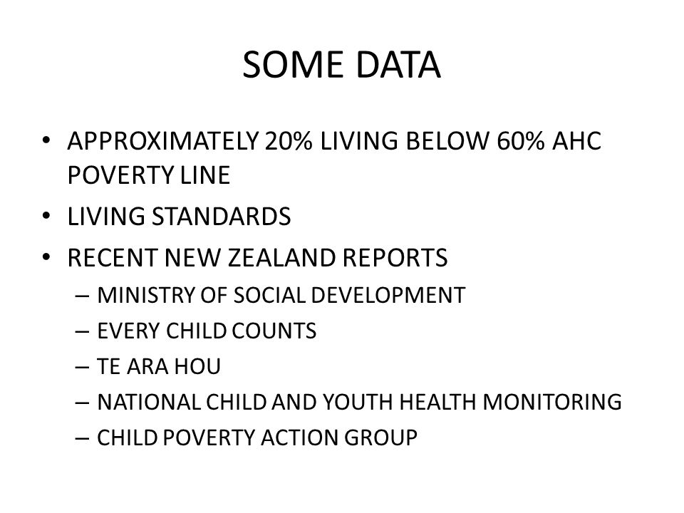 SOME DATA APPROXIMATELY 20% LIVING BELOW 60% AHC POVERTY LINE LIVING STANDARDS RECENT NEW ZEALAND REPORTS – MINISTRY OF SOCIAL DEVELOPMENT – EVERY CHILD COUNTS – TE ARA HOU – NATIONAL CHILD AND YOUTH HEALTH MONITORING – CHILD POVERTY ACTION GROUP