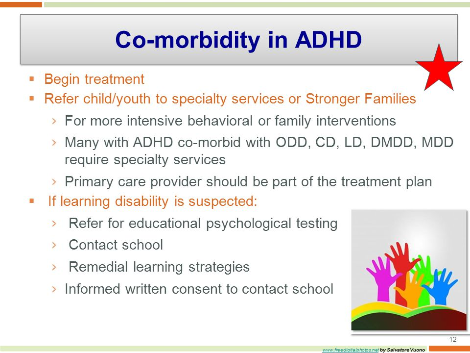  Begin treatment  Refer child/youth to specialty services or Stronger Families › For more intensive behavioral or family interventions › Many with ADHD co-morbid with ODD, CD, LD, DMDD, MDD require specialty services › Primary care provider should be part of the treatment plan  If learning disability is suspected: › Refer for educational psychological testing › Contact school › Remedial learning strategies › Informed written consent to contact school 12   by Salvatore Vuono Co-morbidity in ADHD