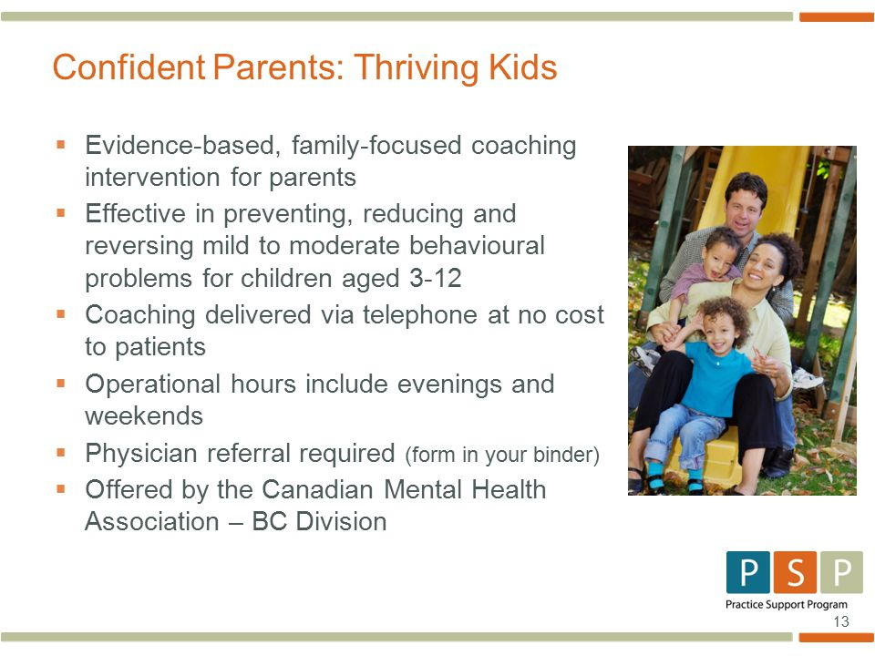 13  Evidence-based, family-focused coaching intervention for parents  Effective in preventing, reducing and reversing mild to moderate behavioural problems for children aged 3-12  Coaching delivered via telephone at no cost to patients  Operational hours include evenings and weekends  Physician referral required (form in your binder)  Offered by the Canadian Mental Health Association – BC Division Confident Parents: Thriving Kids