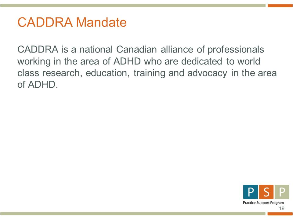 19 CADDRA is a national Canadian alliance of professionals working in the area of ADHD who are dedicated to world class research, education, training and advocacy in the area of ADHD.