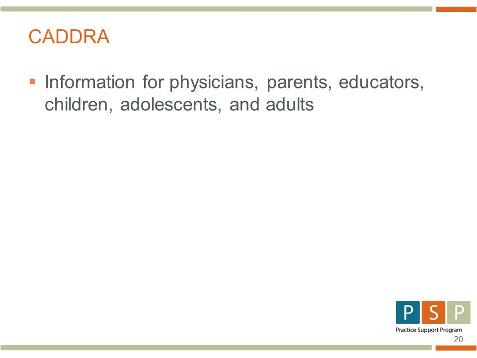 20  Information for physicians, parents, educators, children, adolescents, and adults CADDRA