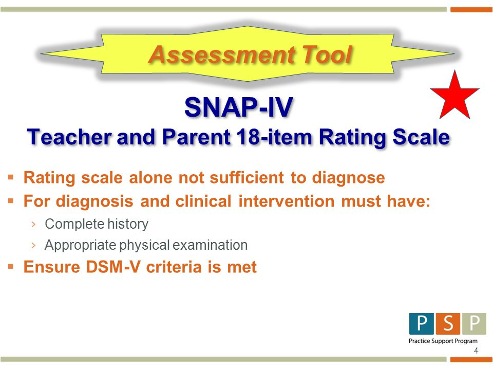4  Rating scale alone not sufficient to diagnose  For diagnosis and clinical intervention must have: › Complete history › Appropriate physical examination  Ensure DSM-V criteria is met SNAP-IV Teacher and Parent 18-item Rating Scale Assessment Tool