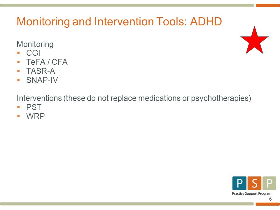 6 Monitoring  CGI  TeFA / CFA  TASR-A  SNAP-IV Interventions (these do not replace medications or psychotherapies)  PST  WRP Monitoring and Intervention Tools: ADHD