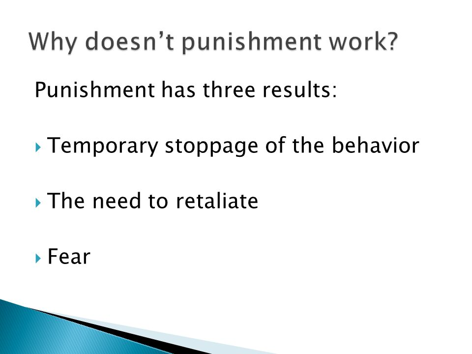 Punishment has three results:  Temporary stoppage of the behavior  The need to retaliate  Fear