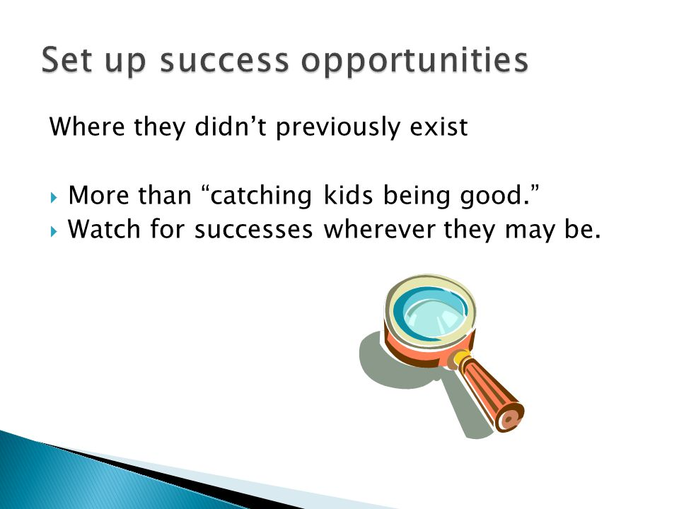 Where they didn't previously exist  More than catching kids being good.  Watch for successes wherever they may be.
