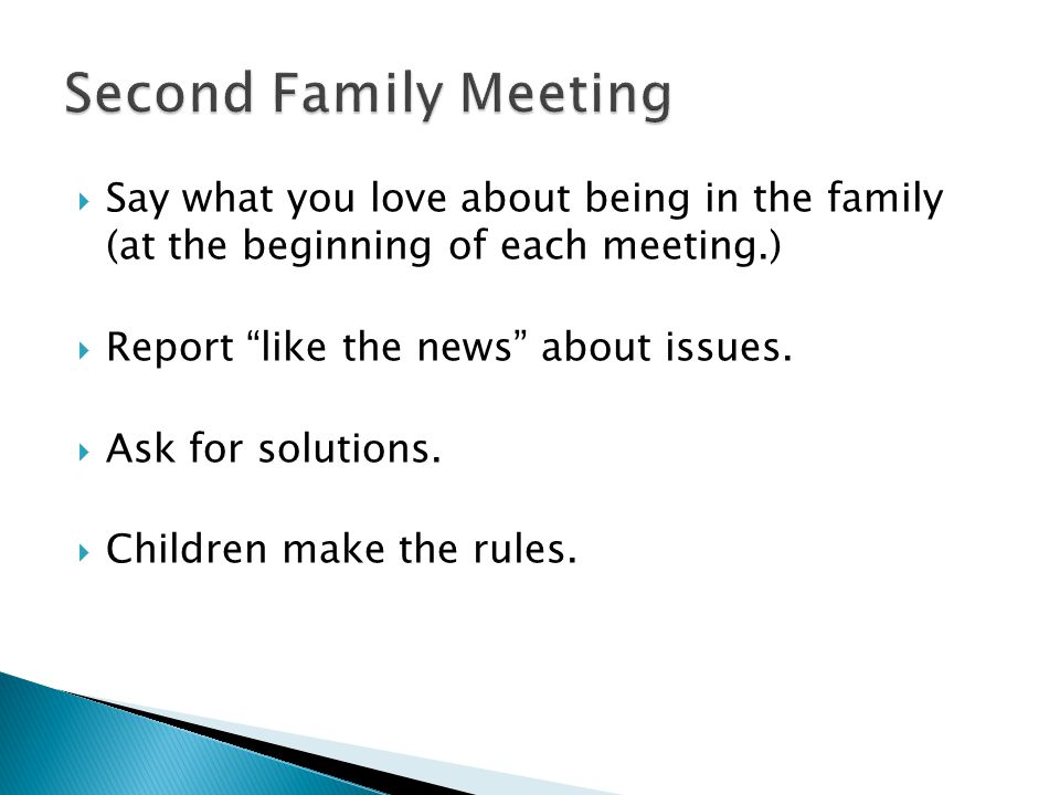  Say what you love about being in the family (at the beginning of each meeting.)  Report like the news about issues.