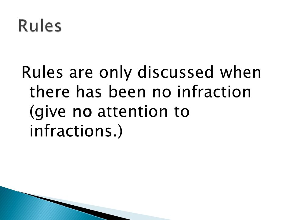 Rules are only discussed when there has been no infraction (give no attention to infractions.)