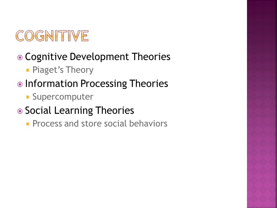  Cognitive Development Theories  Piaget's Theory  Information Processing Theories  Supercomputer  Social Learning Theories  Process and store social behaviors