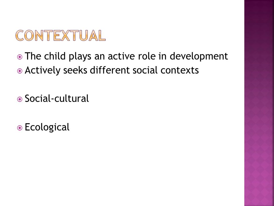  The child plays an active role in development  Actively seeks different social contexts  Social-cultural  Ecological