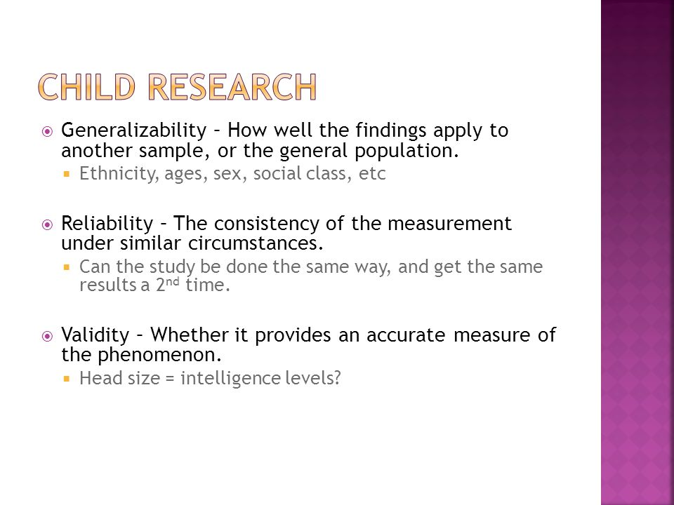  Generalizability – How well the findings apply to another sample, or the general population.