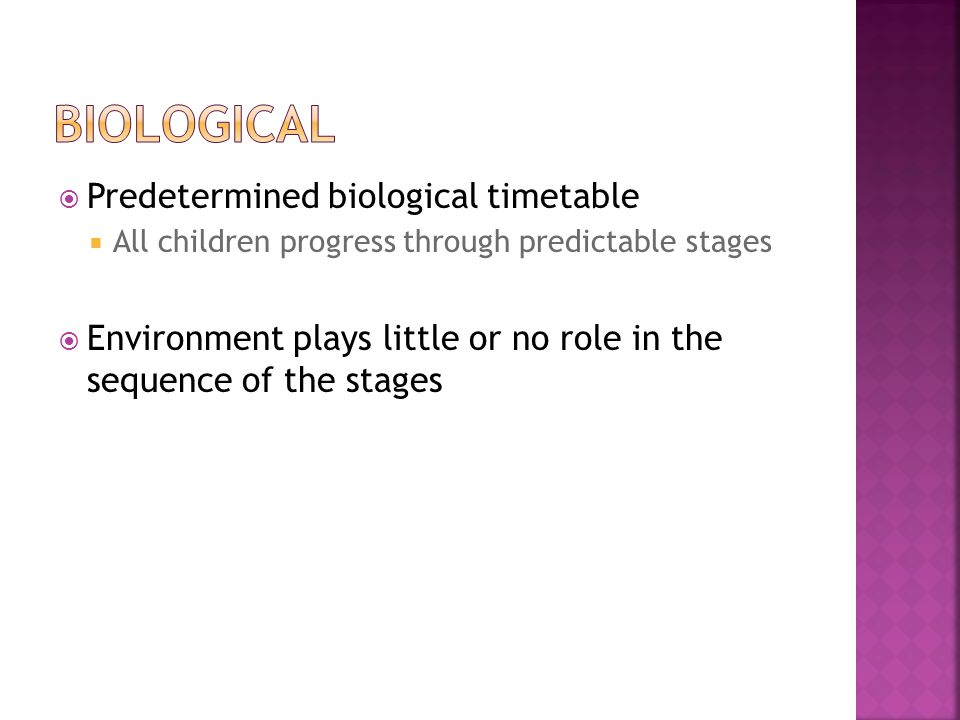  Predetermined biological timetable  All children progress through predictable stages  Environment plays little or no role in the sequence of the stages
