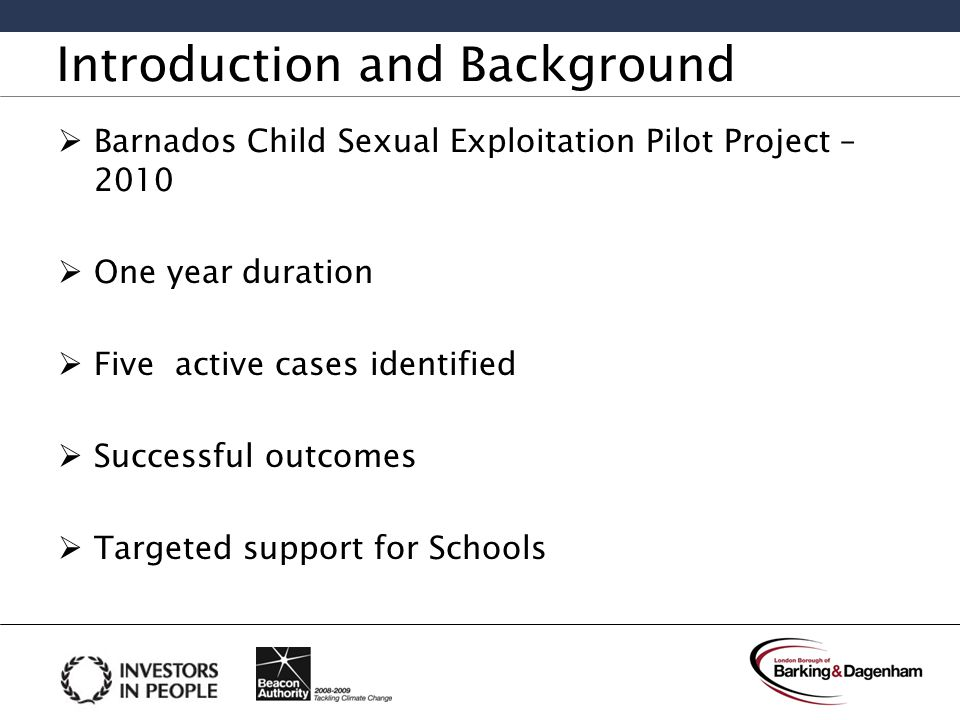 Introduction and Background  Barnados Child Sexual Exploitation Pilot Project – 2010  One year duration  Five active cases identified  Successful outcomes  Targeted support for Schools