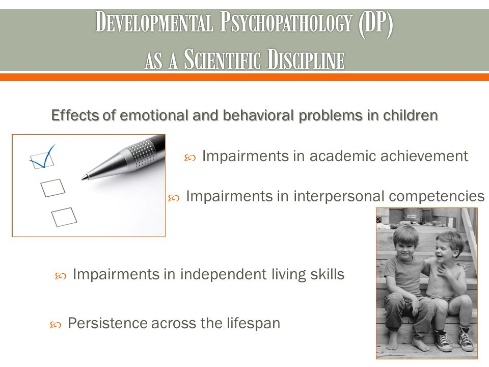 Effects of emotional and behavioral problems in children  Impairments in academic achievement  Impairments in interpersonal competencies  Impairments in independent living skills  Persistence across the lifespan