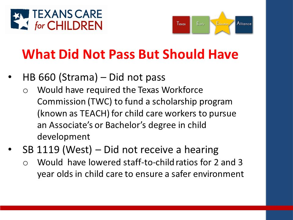 What Did Not Pass But Should Have HB 660 (Strama) – Did not pass o Would have required the Texas Workforce Commission (TWC) to fund a scholarship program (known as TEACH) for child care workers to pursue an Associate's or Bachelor's degree in child development SB 1119 (West) – Did not receive a hearing o Would have lowered staff-to-child ratios for 2 and 3 year olds in child care to ensure a safer environment