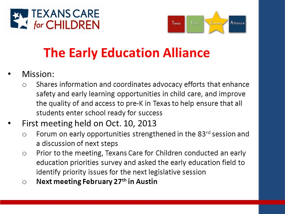 The Early Education Alliance Mission: o Shares information and coordinates advocacy efforts that enhance safety and early learning opportunities in child care, and improve the quality of and access to pre-K in Texas to help ensure that all students enter school ready for success First meeting held on Oct.