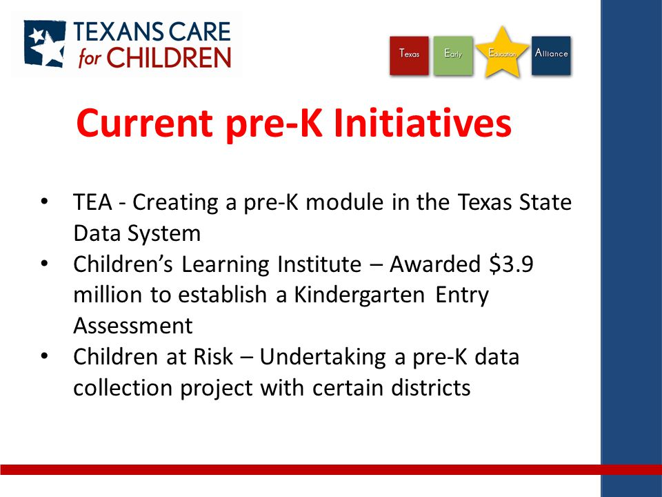Current pre-K Initiatives TEA - Creating a pre-K module in the Texas State Data System Children's Learning Institute – Awarded $3.9 million to establish a Kindergarten Entry Assessment Children at Risk – Undertaking a pre-K data collection project with certain districts