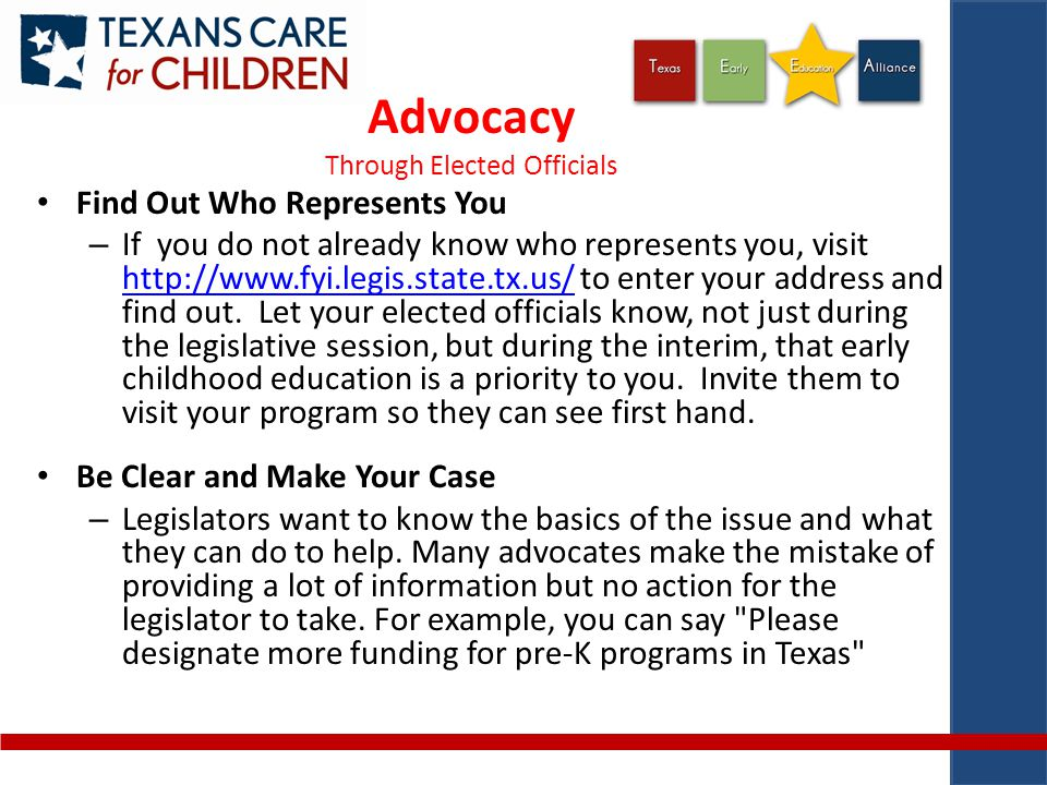 Advocacy Through Elected Officials Find Out Who Represents You – If you do not already know who represents you, visit http://www.fyi.legis.state.tx.us/ to enter your address and find out.