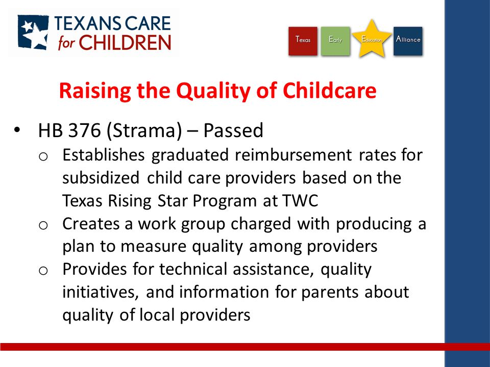Raising the Quality of Childcare HB 376 (Strama) – Passed o Establishes graduated reimbursement rates for subsidized child care providers based on the Texas Rising Star Program at TWC o Creates a work group charged with producing a plan to measure quality among providers o Provides for technical assistance, quality initiatives, and information for parents about quality of local providers