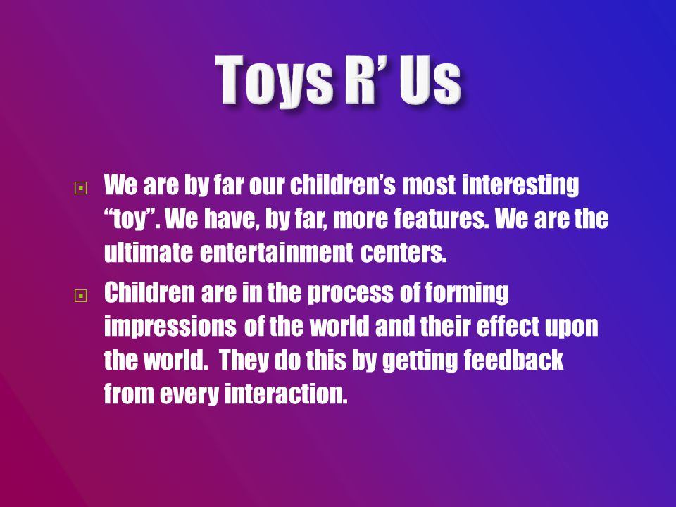 We are by far our children's most interesting toy .