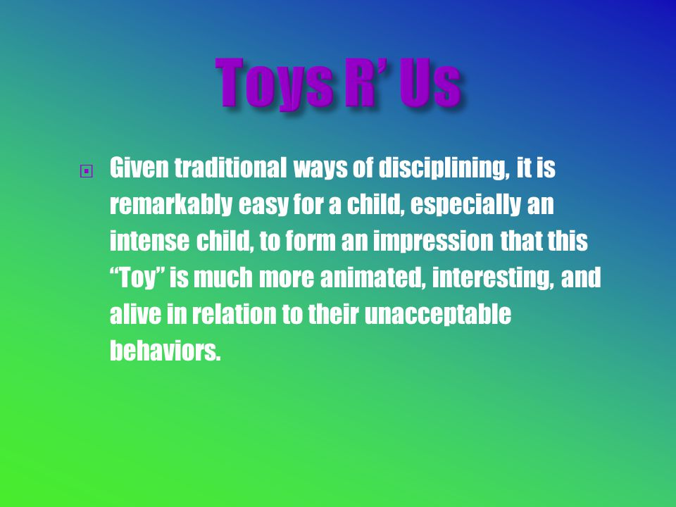  Given traditional ways of disciplining, it is remarkably easy for a child, especially an intense child, to form an impression that this Toy is much more animated, interesting, and alive in relation to their unacceptable behaviors.