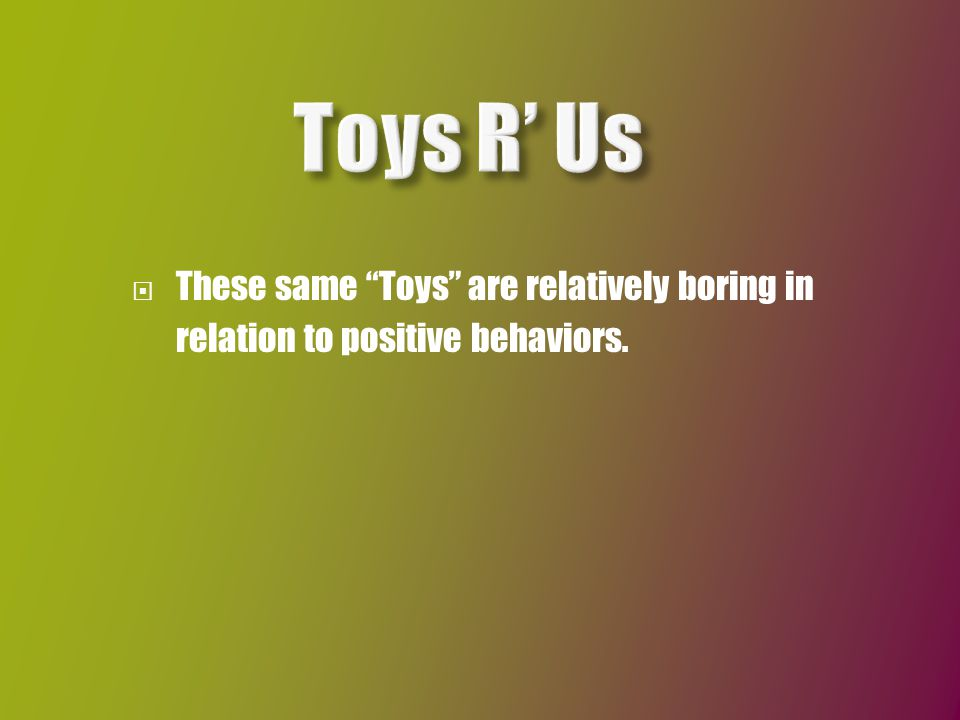  These same Toys are relatively boring in relation to positive behaviors.
