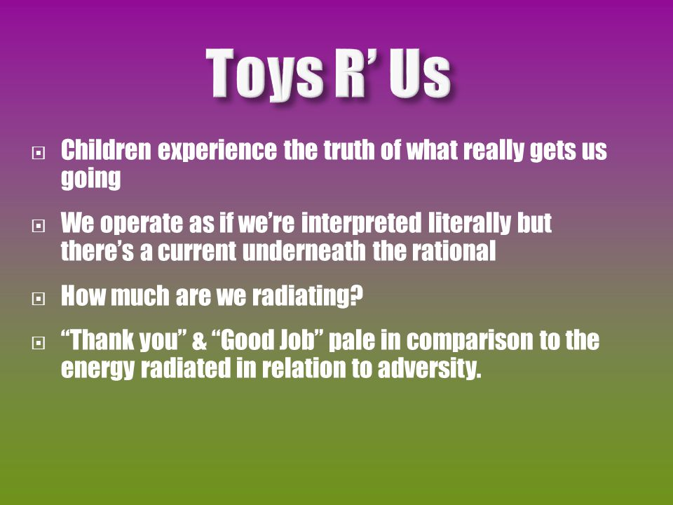  Children experience the truth of what really gets us going  We operate as if we're interpreted literally but there's a current underneath the rational  How much are we radiating.